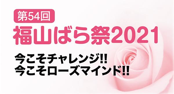 第54回 福山ばら祭2021 今こそチャレンジ!!今こそローズマインド!!